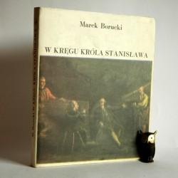 """Borucki M. """"W kręgu Króla Stanisława"""" Warszawa 1984"""