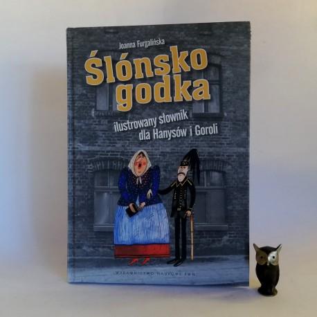 """Furgalińska J. """" Ślónsko godka - ilustrowany słownik dla Hanysów i Goroli"""" Warszawa 2011"""