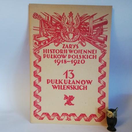 """Aleksandrwicz S. """" Zarys Historji wojennej 13-go Pułku Ułanów Wileńskich """"Warszawa 1929"""
