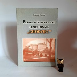 """Ciepiela B. """" Pierwsza na ziemiach Polskich cementownia GRODZIEC """" Sosnowiec - Grodziec 1999"""