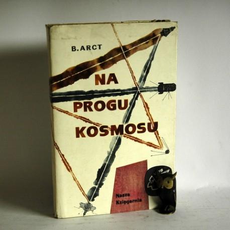 "Arct B. "" Na progu Kosmosu"" Warszawa 1965"
