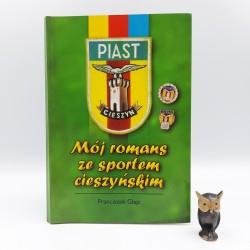 """Glajc F. """" Mój romans ze sportem cieszyńskim """" T.S. Piast Cieszyn / Cieszyn 1999"""