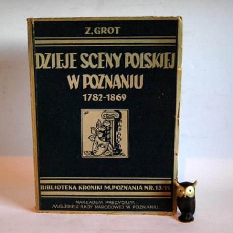 """Grot Z. """" Dzieje sceny Polskiej w Poznaniu 1782 -1869"""" Poznań 1950"""